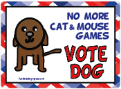 No More Cat & Mouse Games, Vote Dog - NEW!