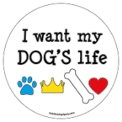 I Want My Dog's Life circle magnet *NEW*